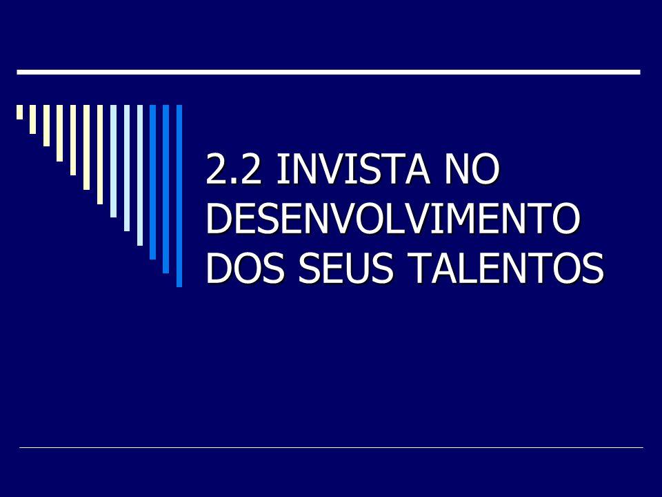 2.2 INVISTA NO DESENVOLVIMENTO DOS SEUS TALENTOS