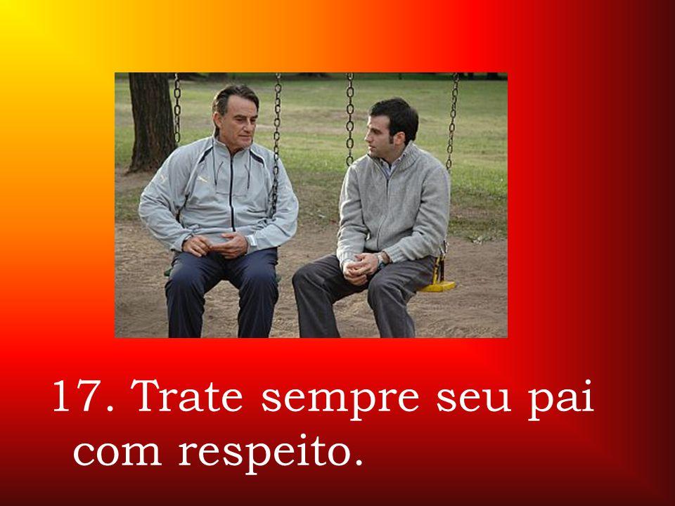 17. Trate sempre seu pai com respeito.