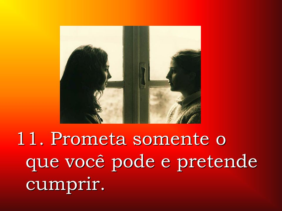 11. Prometa somente o que você pode e pretende cumprir.