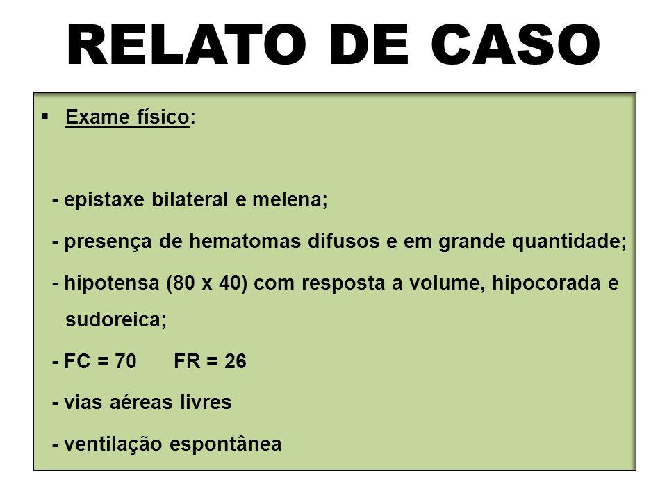 RELATO DE CASO Exame físico: - epistaxe bilateral e melena;