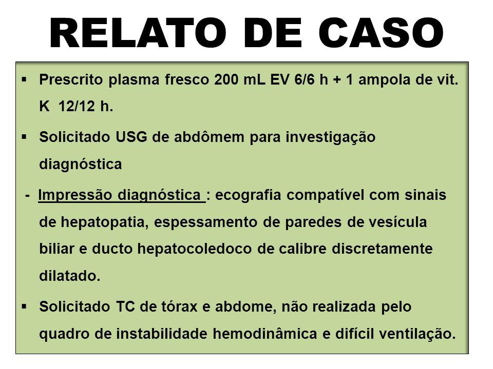 RELATO DE CASO Prescrito plasma fresco 200 mL EV 6/6 h + 1 ampola de vit. K 12/12 h. Solicitado USG de abdômem para investigação diagnóstica.