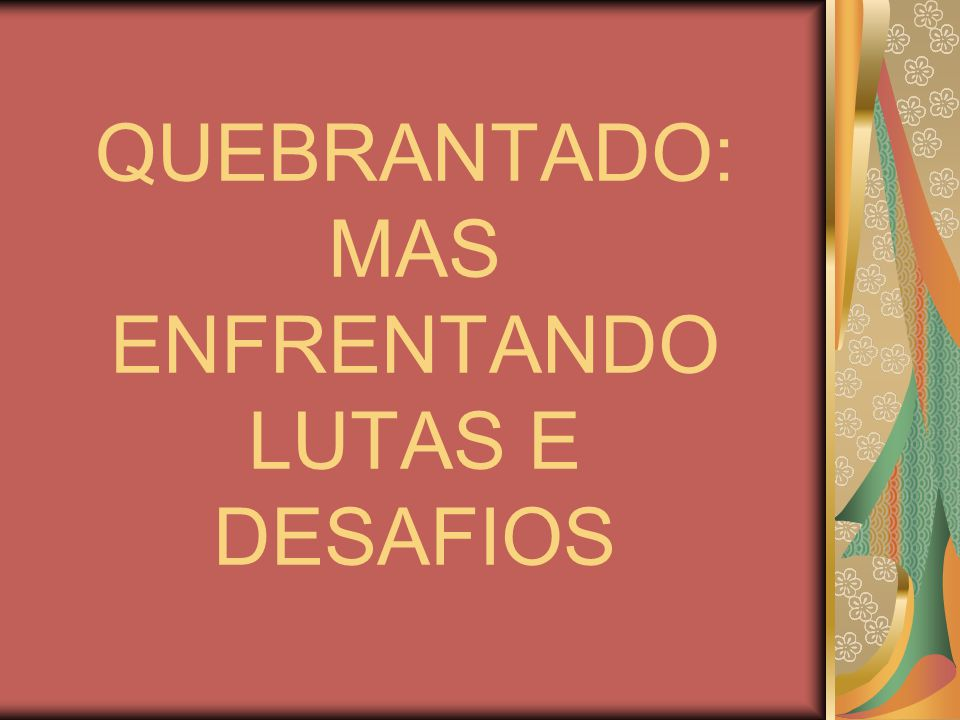 QUEBRANTADO: MAS ENFRENTANDO LUTAS E DESAFIOS