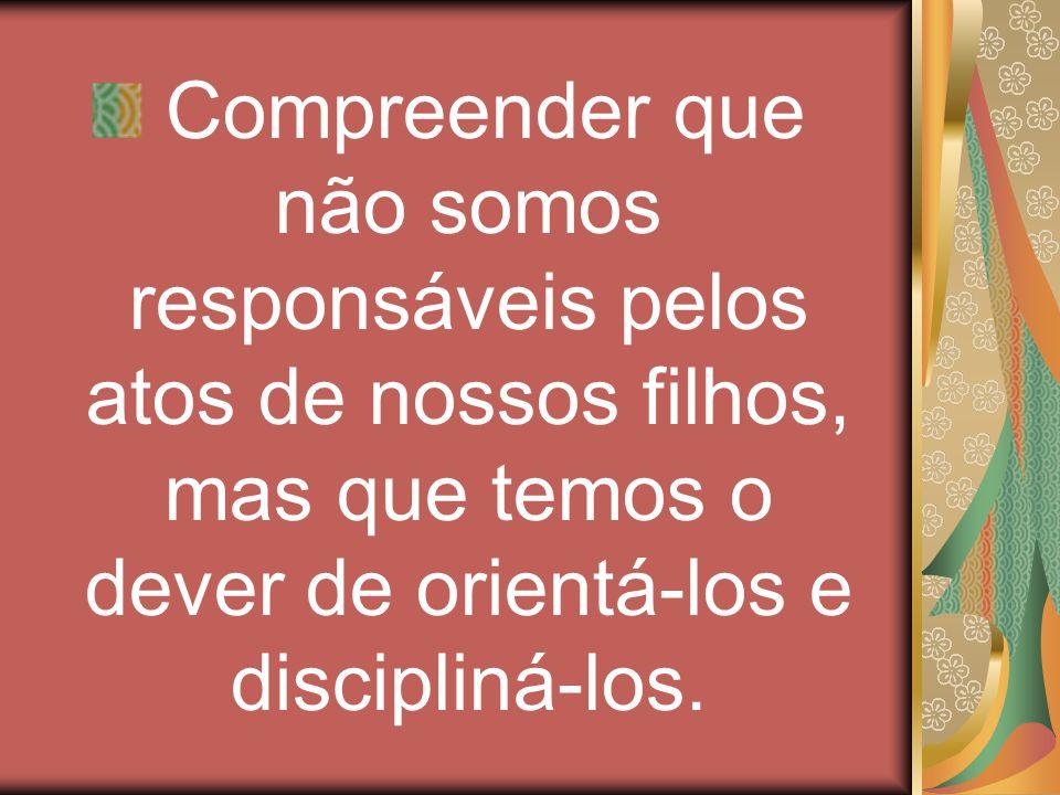 Compreender que não somos responsáveis pelos atos de nossos filhos, mas que temos o dever de orientá-los e discipliná-los.