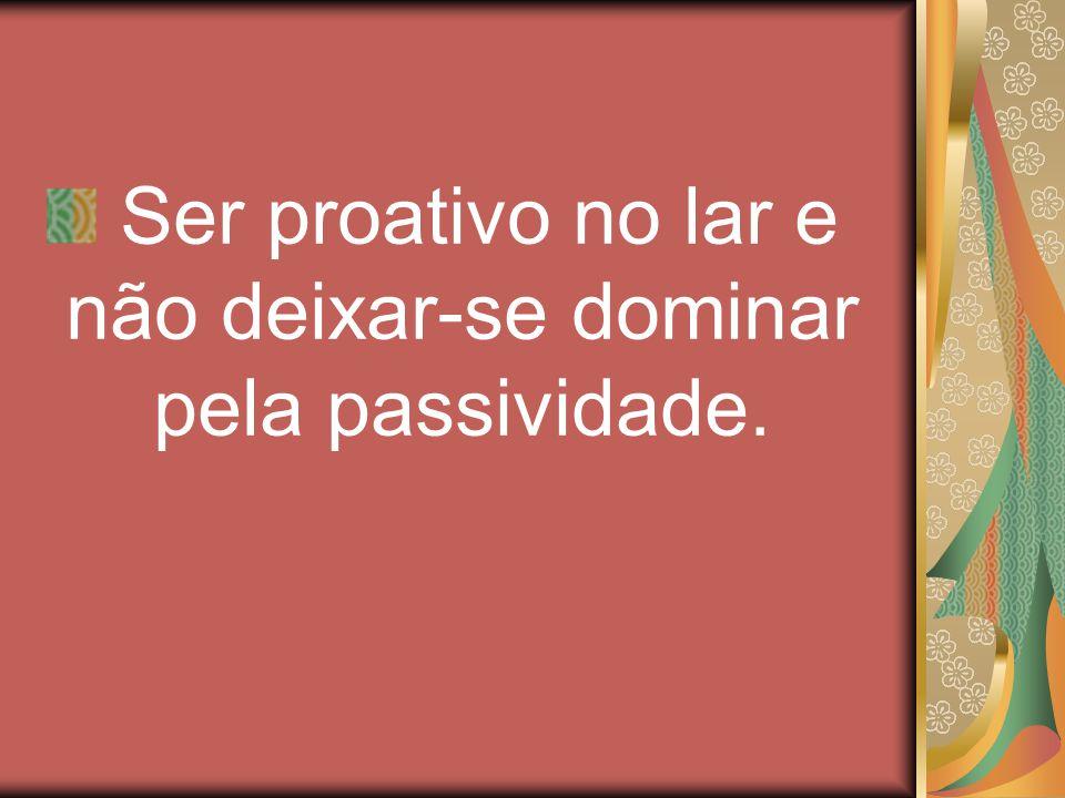 Ser proativo no lar e não deixar-se dominar pela passividade.