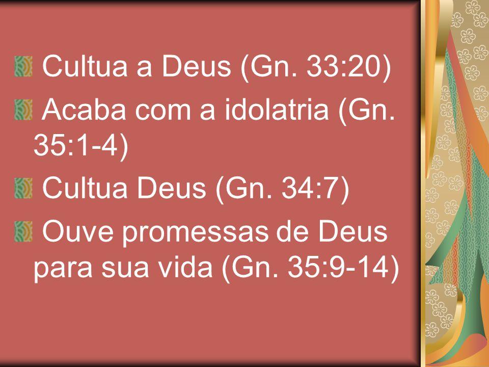 Cultua a Deus (Gn. 33:20) Acaba com a idolatria (Gn.