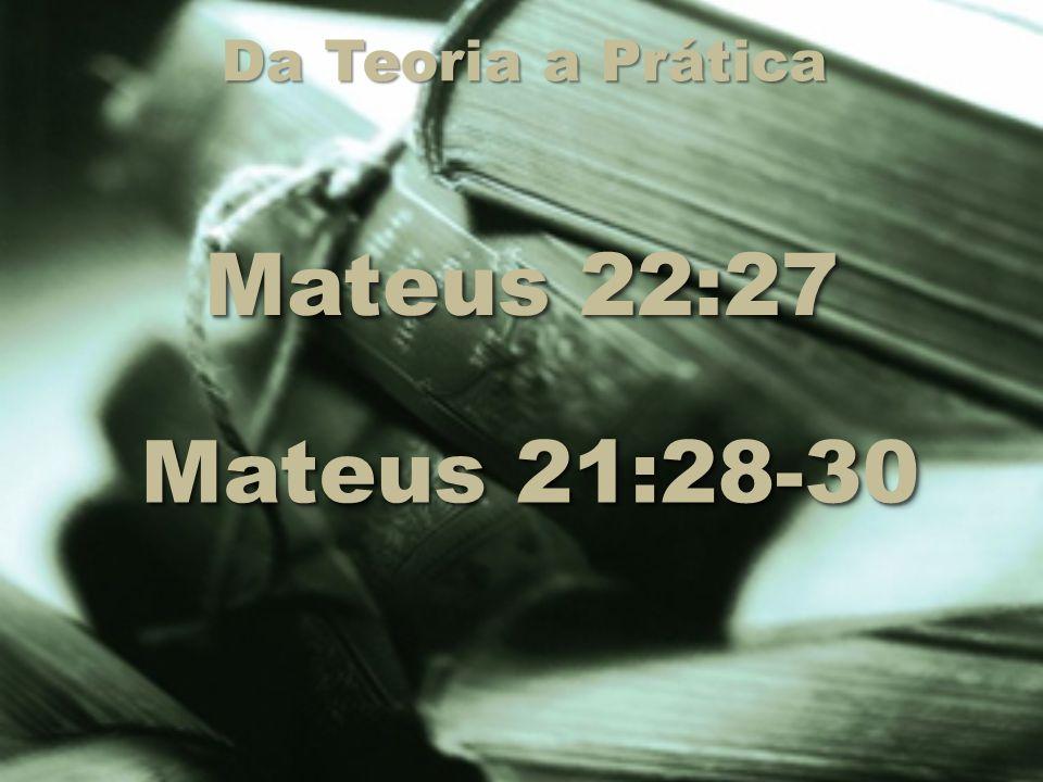 Da Teoria a Prática Mateus 22:27 Mateus 21:28-30