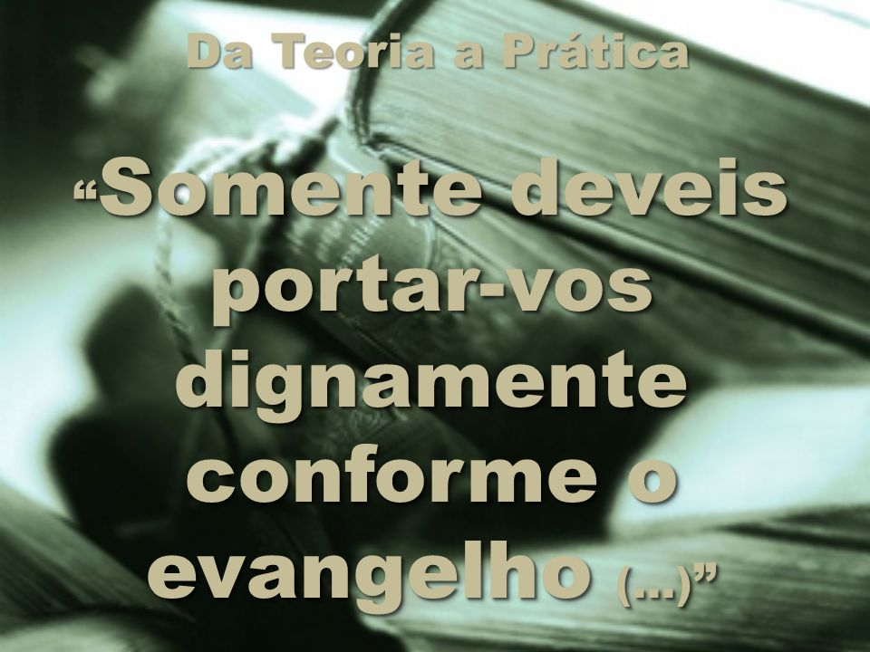 Somente deveis portar-vos dignamente conforme o evangelho (...)