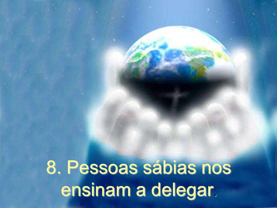 8. Pessoas sábias nos ensinam a delegar.