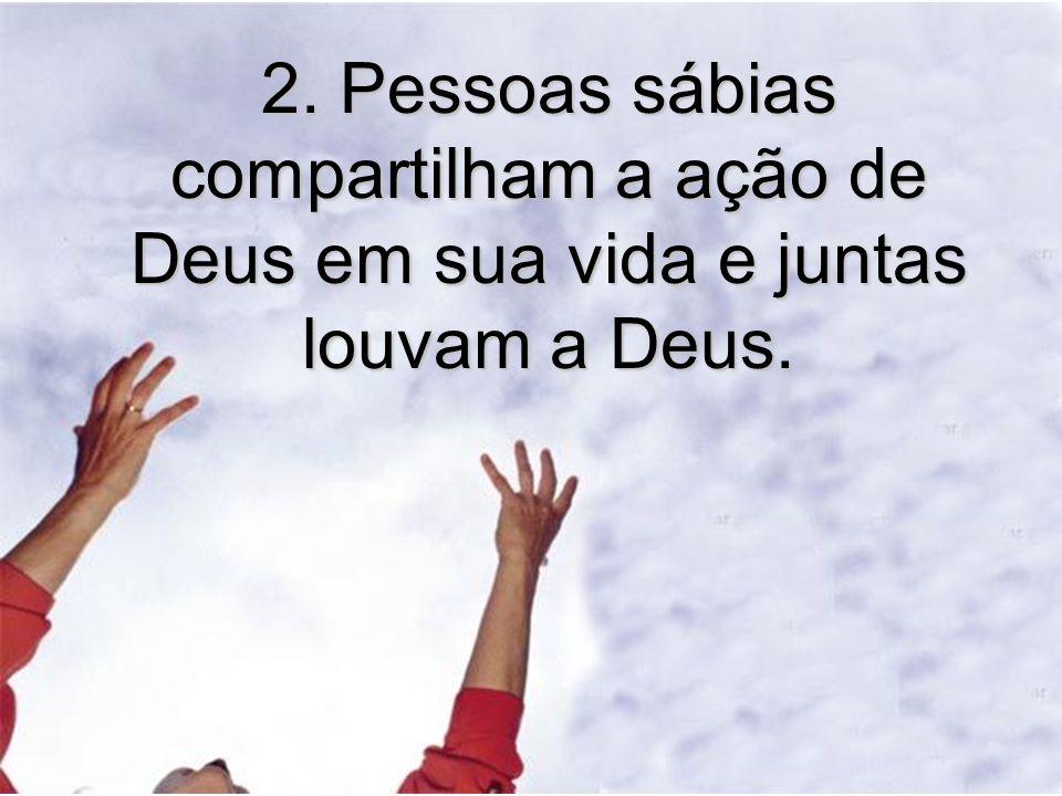 2. Pessoas sábias compartilham a ação de Deus em sua vida e juntas louvam a Deus.