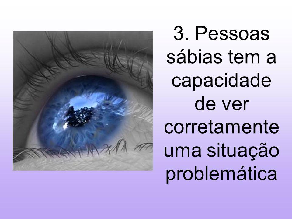 3. Pessoas sábias tem a capacidade de ver corretamente uma situação problemática