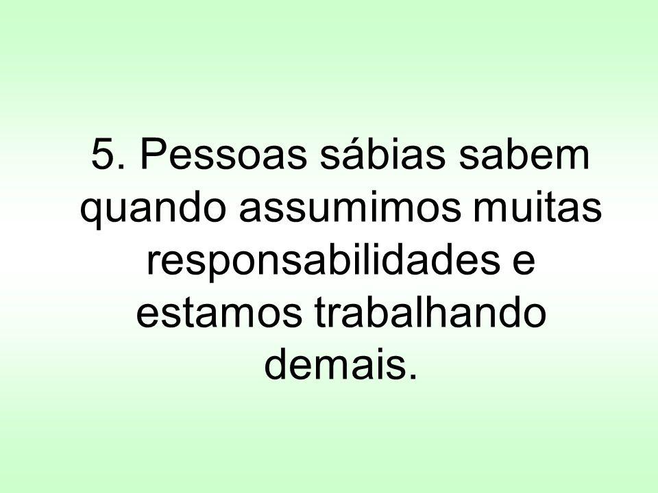 5. Pessoas sábias sabem quando assumimos muitas responsabilidades e estamos trabalhando demais.