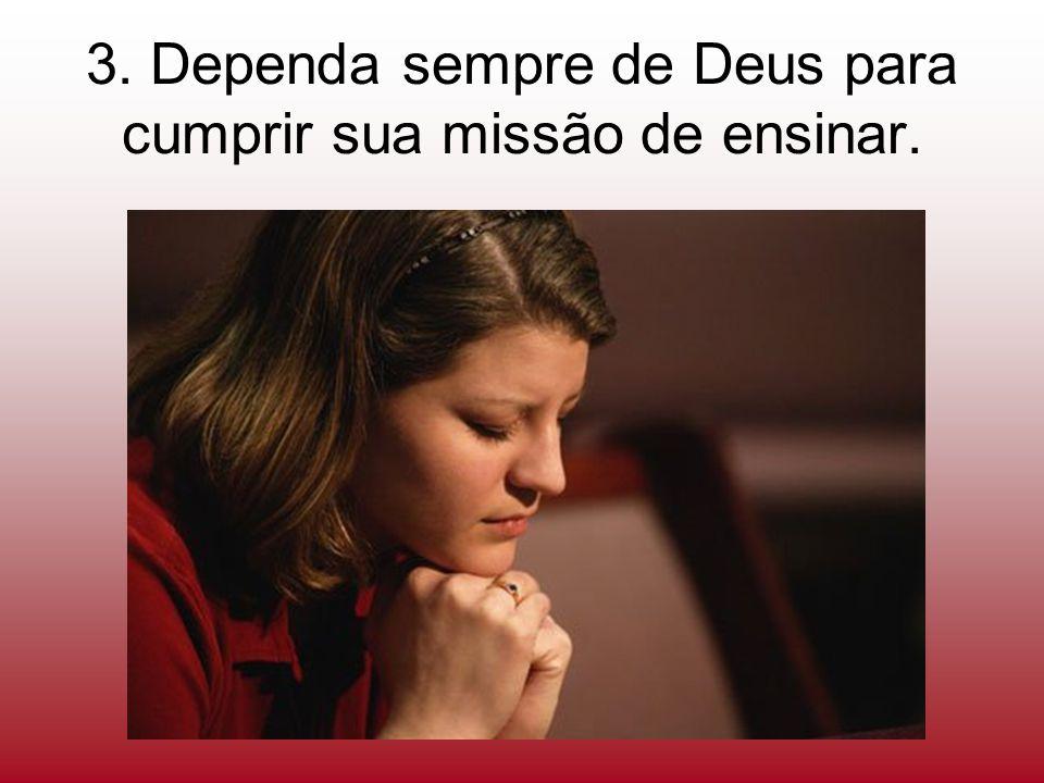 3. Dependa sempre de Deus para cumprir sua missão de ensinar.