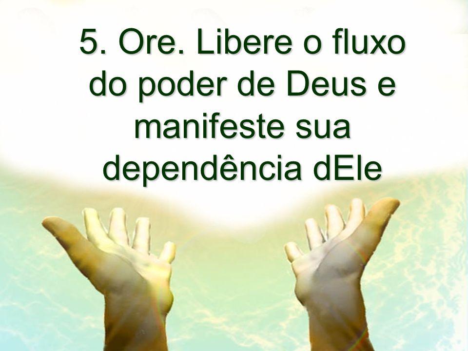 5. Ore. Libere o fluxo do poder de Deus e manifeste sua dependência dEle