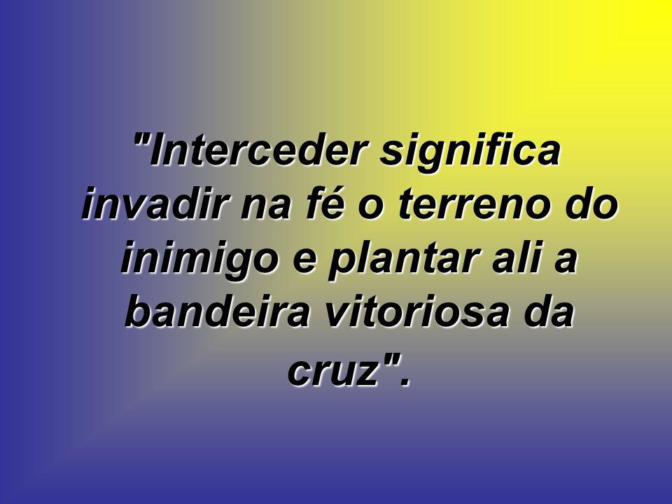 Interceder significa invadir na fé o terreno do inimigo e plantar ali a bandeira vitoriosa da cruz .