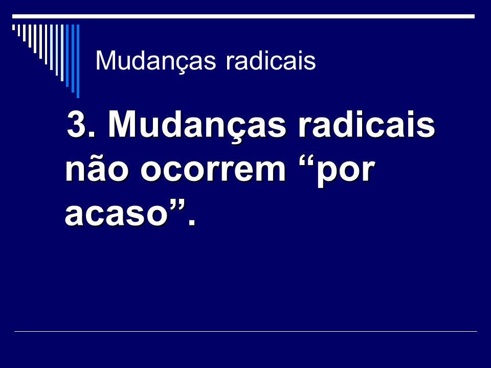 3. Mudanças radicais não ocorrem por acaso .