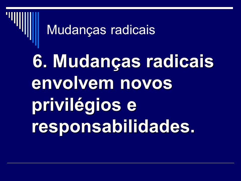 6. Mudanças radicais envolvem novos privilégios e responsabilidades.