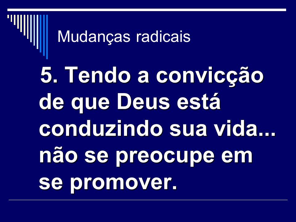 Mudanças radicais 5. Tendo a convicção de que Deus está conduzindo sua vida...