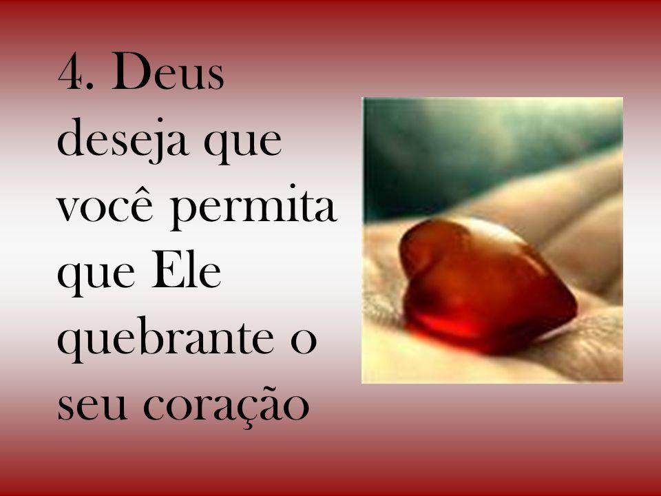 4. Deus deseja que você permita que Ele quebrante o seu coração