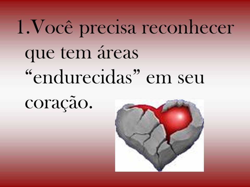 Você precisa reconhecer que tem áreas endurecidas em seu coração.