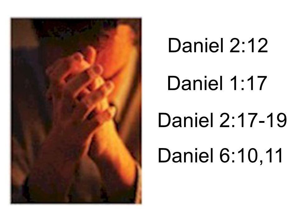 Daniel 2:12 Daniel 1:17 Daniel 2:17-19 Daniel 6:10,11