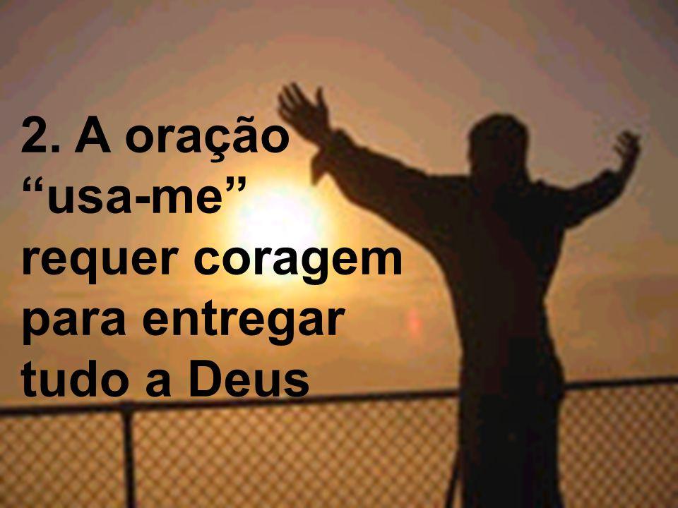 2. A oração usa-me requer coragem para entregar tudo a Deus
