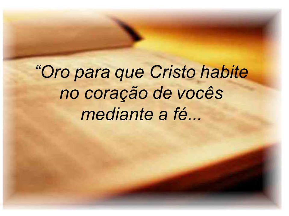 Oro para que Cristo habite no coração de vocês mediante a fé...