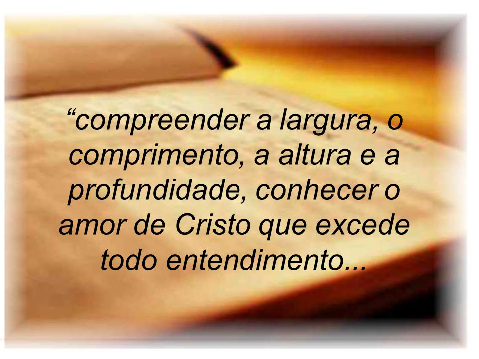 compreender a largura, o comprimento, a altura e a profundidade, conhecer o amor de Cristo que excede todo entendimento...