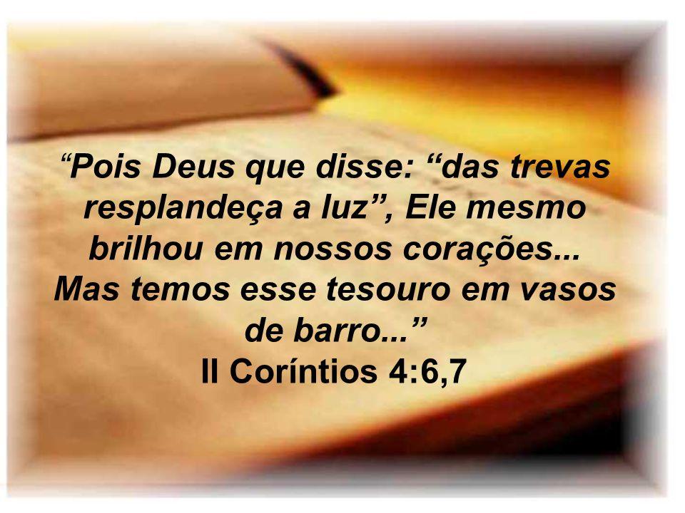 Pois Deus que disse: das trevas resplandeça a luz , Ele mesmo brilhou em nossos corações... Mas temos esse tesouro em vasos de barro...