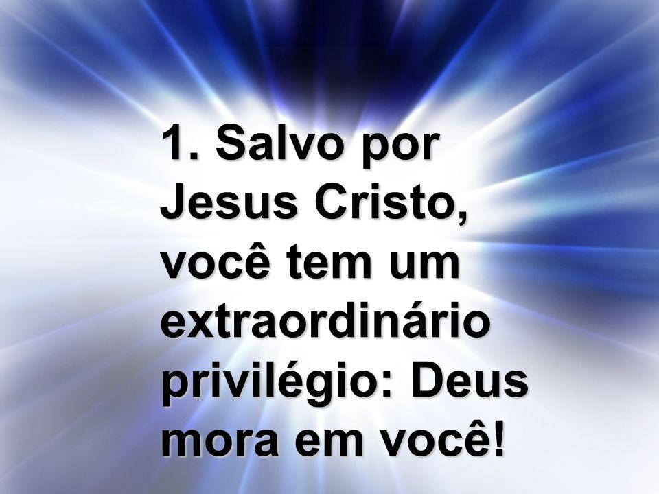 1. Salvo por Jesus Cristo, você tem um extraordinário privilégio: Deus mora em você!