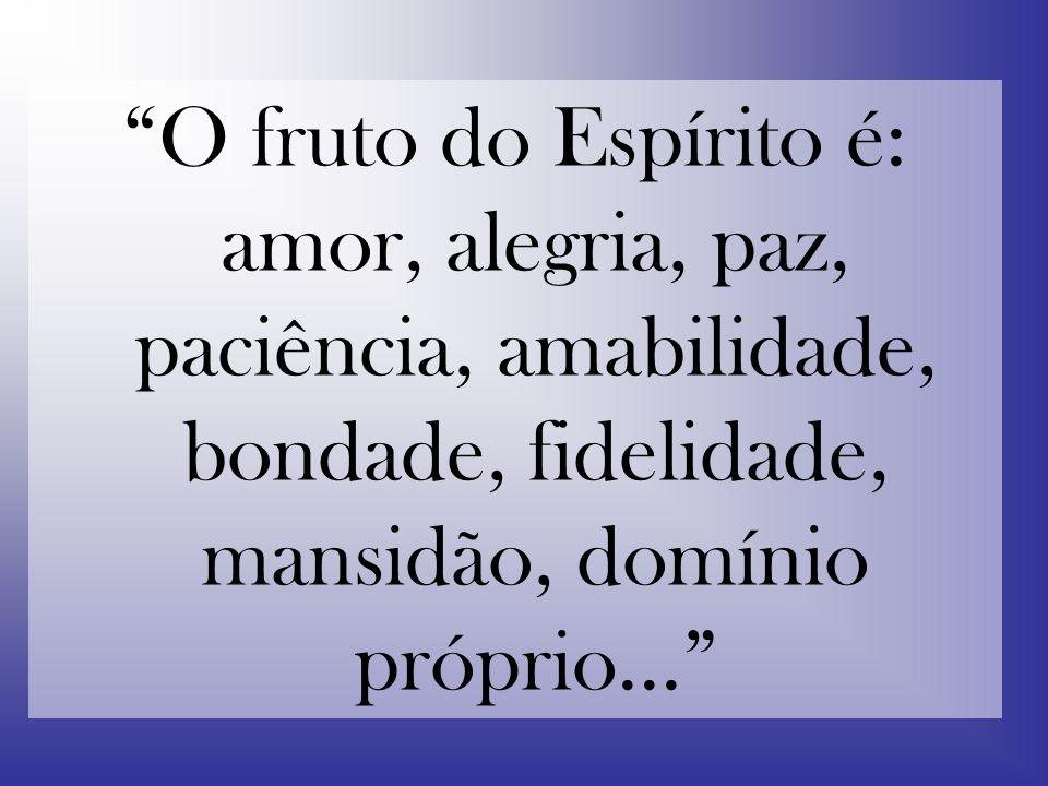 O fruto do Espírito é: amor, alegria, paz, paciência, amabilidade, bondade, fidelidade, mansidão, domínio próprio...