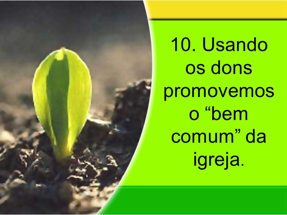 10. Usando os dons promovemos o bem comum da igreja.