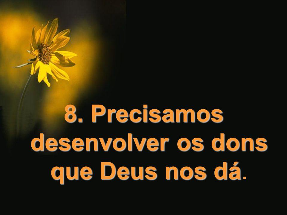 8. Precisamos desenvolver os dons que Deus nos dá.