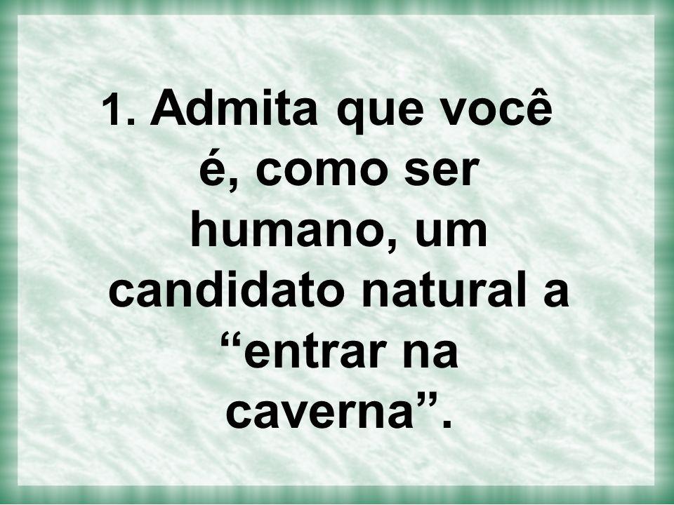 Admita que você é, como ser humano, um candidato natural a entrar na caverna .