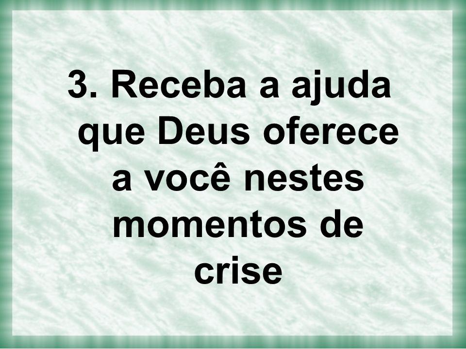 3. Receba a ajuda que Deus oferece a você nestes momentos de crise