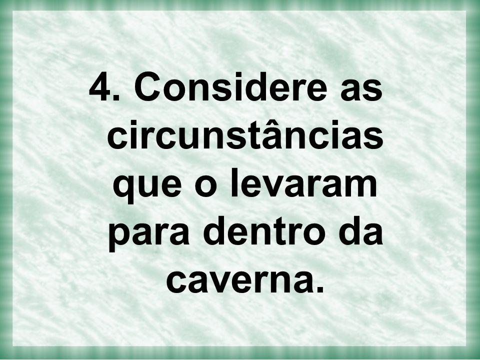 4. Considere as circunstâncias que o levaram para dentro da caverna.
