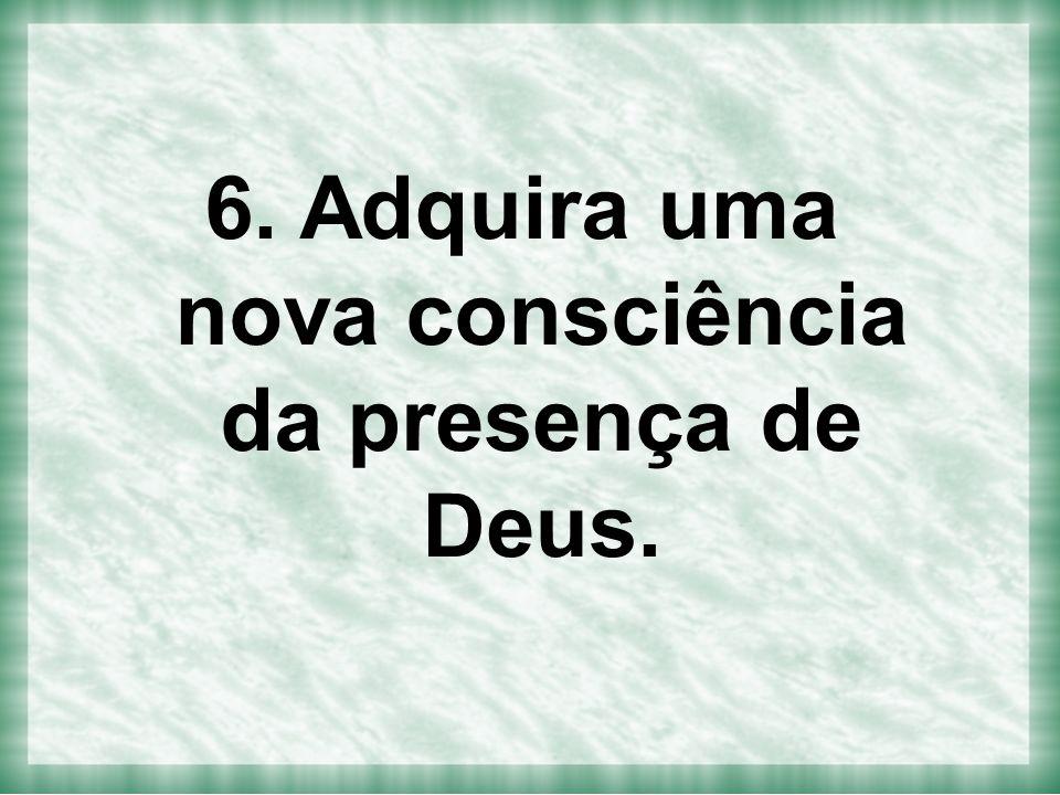 6. Adquira uma nova consciência da presença de Deus.