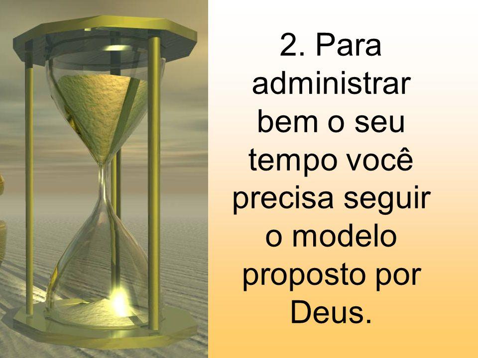 2. Para administrar bem o seu tempo você precisa seguir o modelo proposto por Deus.