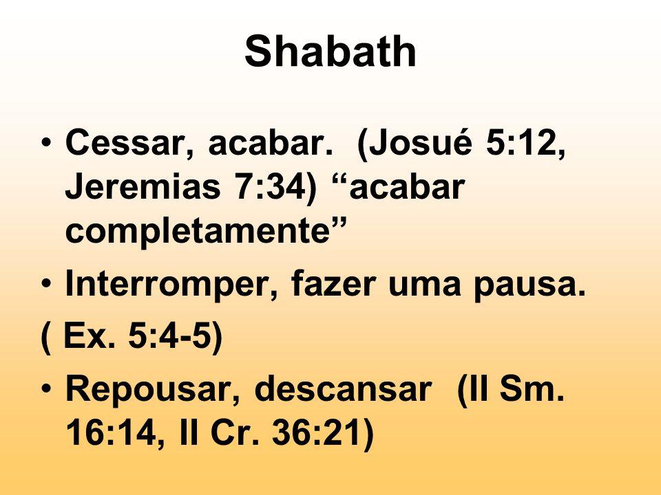 Shabath Cessar, acabar. (Josué 5:12, Jeremias 7:34) acabar completamente Interromper, fazer uma pausa.
