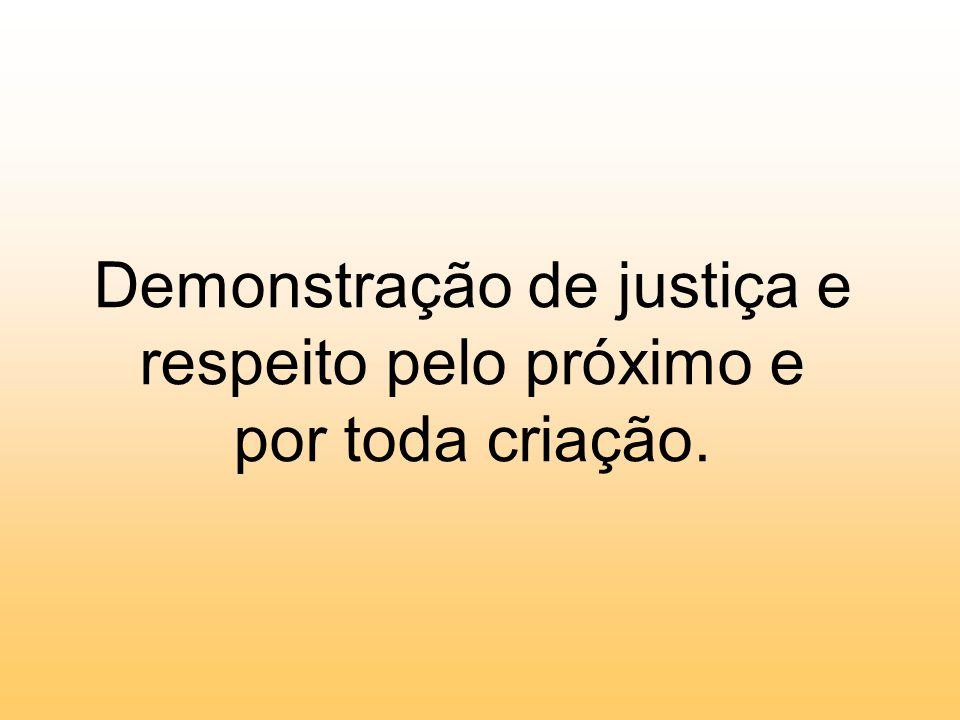 Demonstração de justiça e respeito pelo próximo e por toda criação.