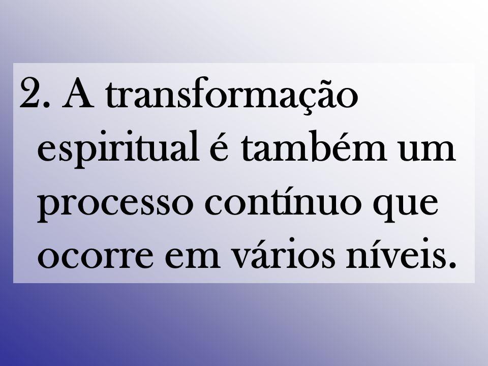 2. A transformação espiritual é também um processo contínuo que ocorre em vários níveis.