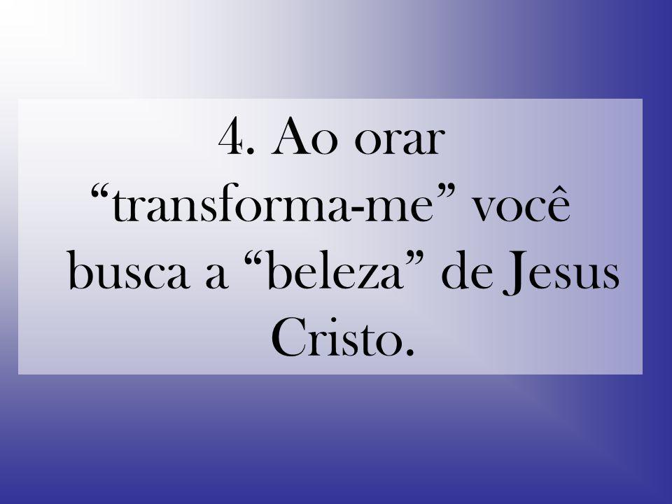 transforma-me você busca a beleza de Jesus Cristo.