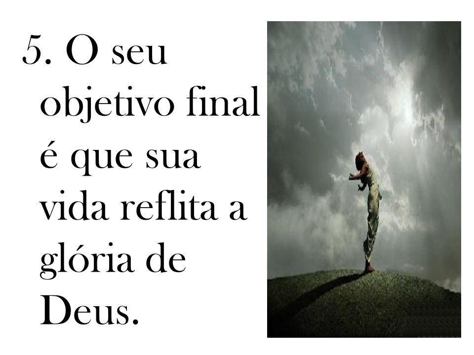 5. O seu objetivo final é que sua vida reflita a glória de Deus.