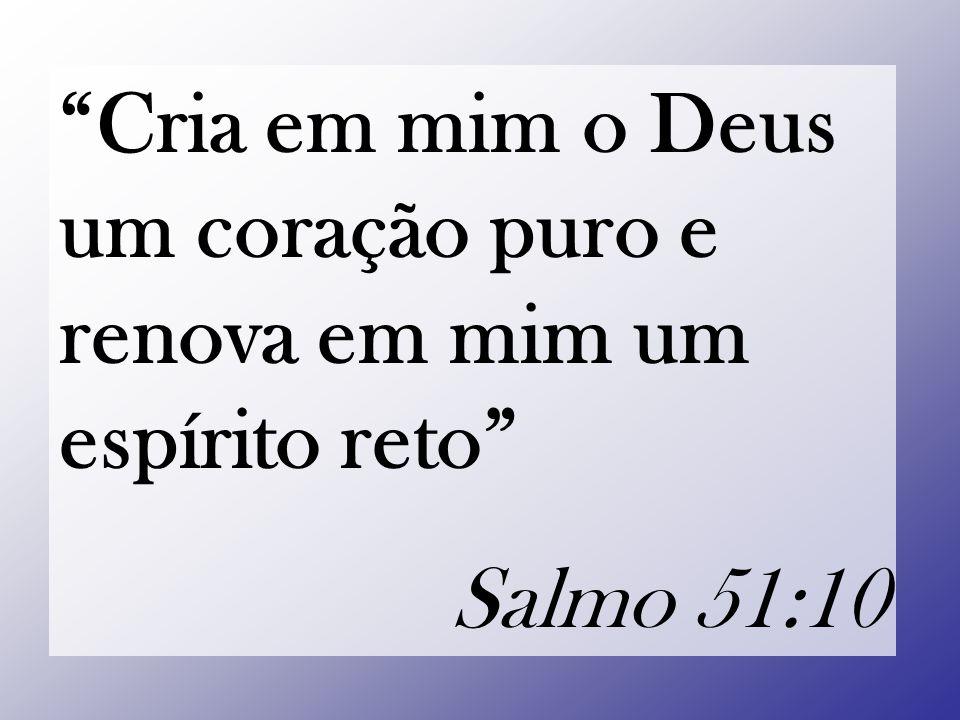 Cria em mim o Deus um coração puro e renova em mim um espírito reto