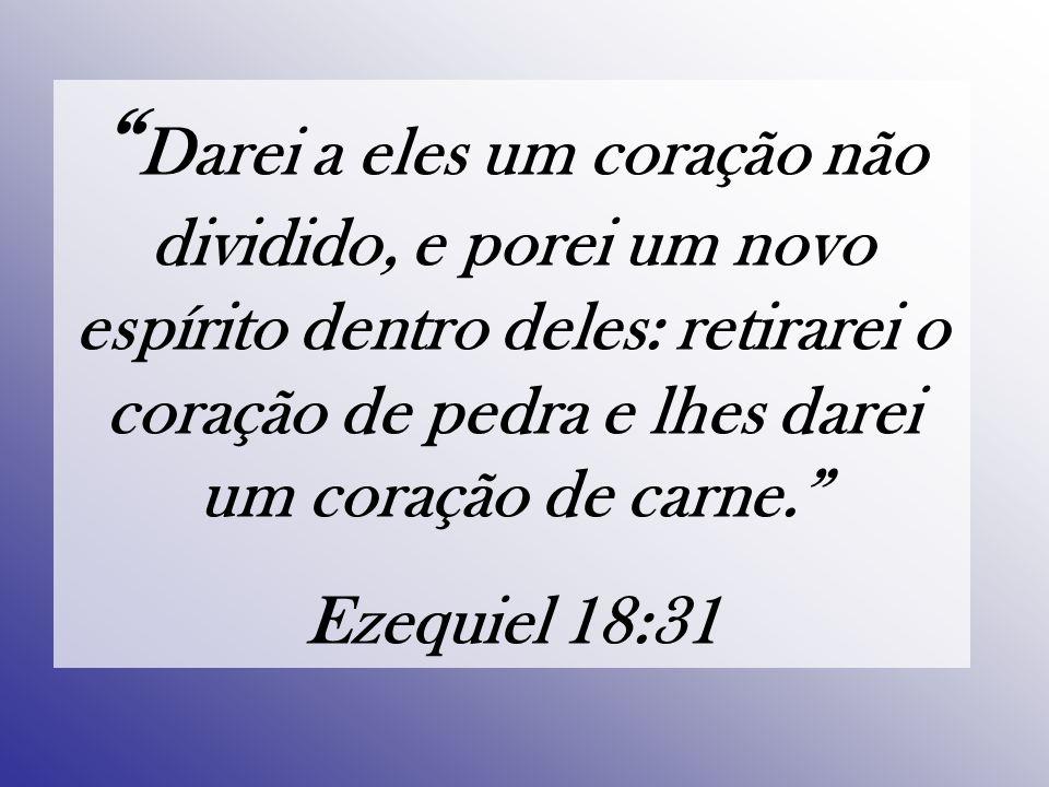 Darei a eles um coração não dividido, e porei um novo espírito dentro deles: retirarei o coração de pedra e lhes darei um coração de carne.