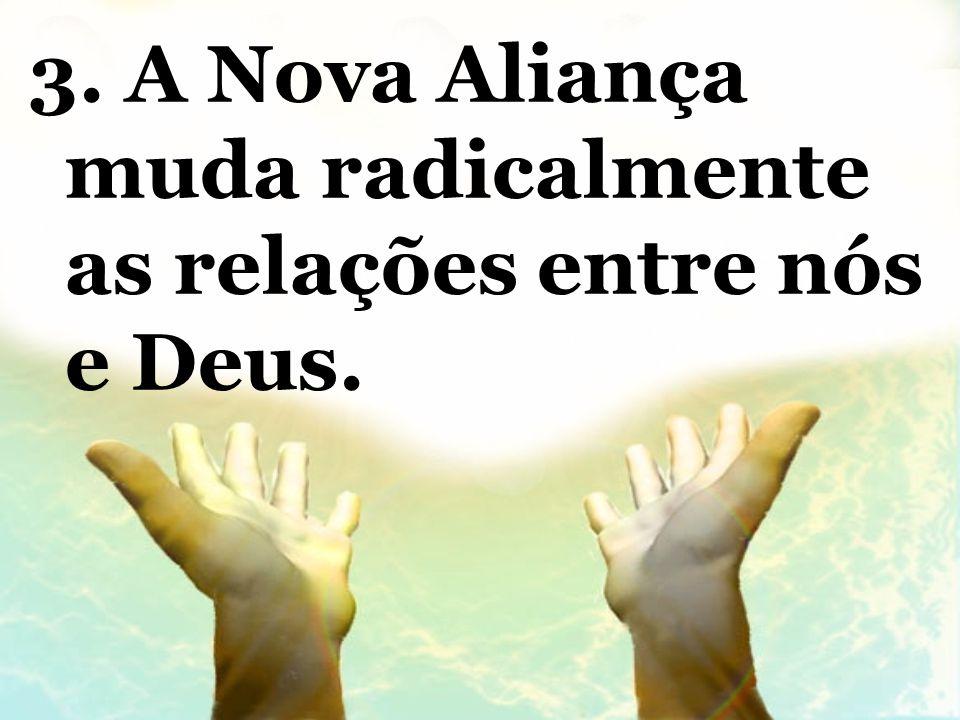 3. A Nova Aliança muda radicalmente as relações entre nós e Deus.