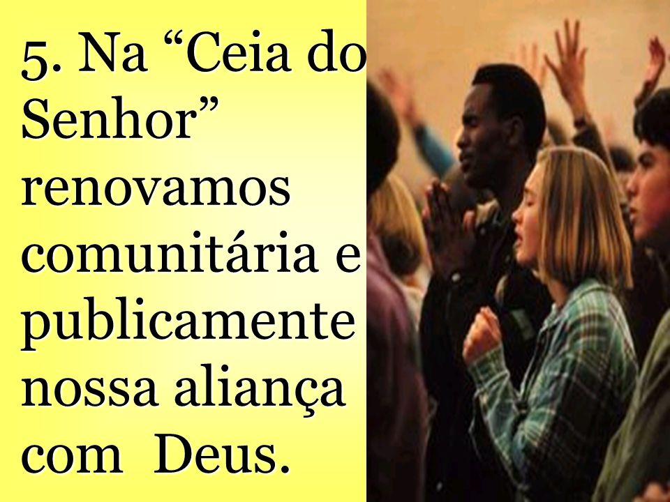 5. Na Ceia do Senhor renovamos comunitária e publicamente nossa aliança com Deus.