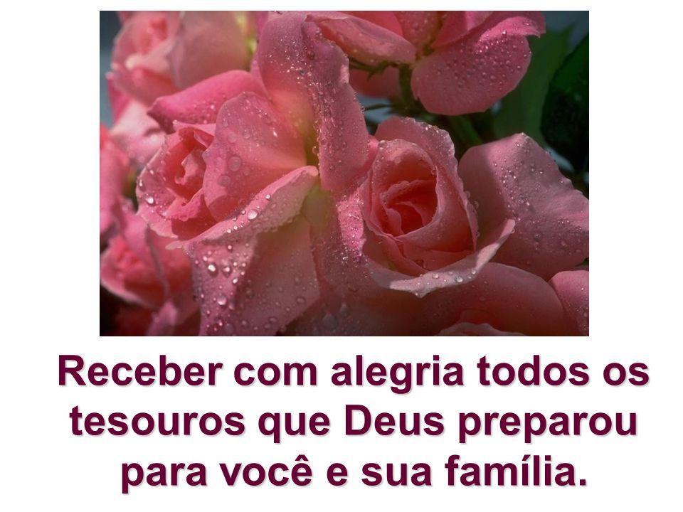 Receber com alegria todos os tesouros que Deus preparou para você e sua família.