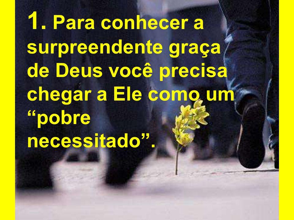 1. Para conhecer a surpreendente graça de Deus você precisa chegar a Ele como um pobre