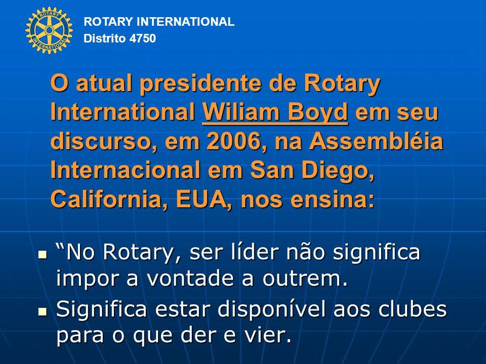 O atual presidente de Rotary International Wiliam Boyd em seu discurso, em 2006, na Assembléia Internacional em San Diego, California, EUA, nos ensina: