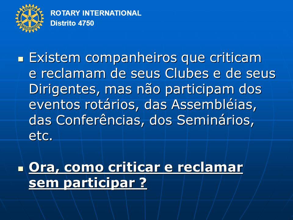 Existem companheiros que criticam e reclamam de seus Clubes e de seus Dirigentes, mas não participam dos eventos rotários, das Assembléias, das Conferências, dos Seminários, etc.